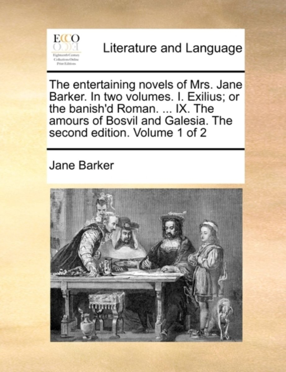 The Entertaining Novels of Mrs. Jane Barker. in Two Volumes. I. Exilius; Or the Banish'd Roman. ... IX. the Amours of Bosvil and Galesia. the Second Edition. Volume 1 of 2