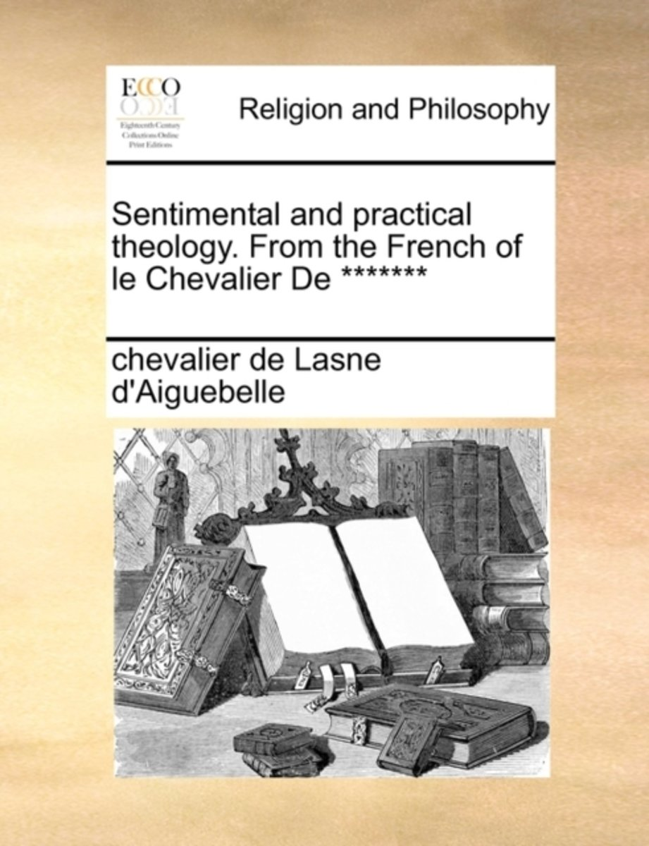 Sentimental and Practical Theology. from the French of Le Chevalier de *******