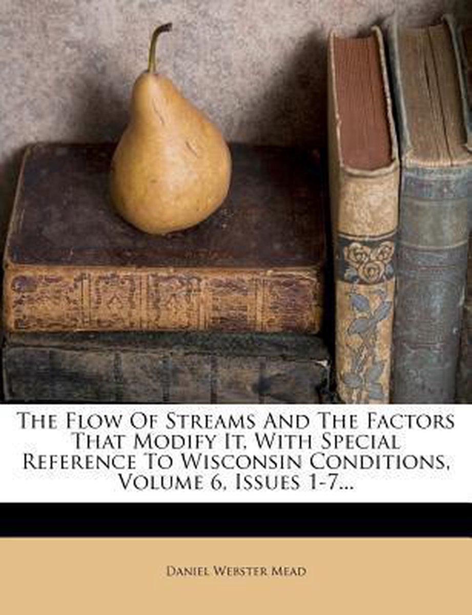 The Flow of Streams and the Factors That Modify It, with Special Reference to Wisconsin Conditions, Volume 6, Issues 1-7...