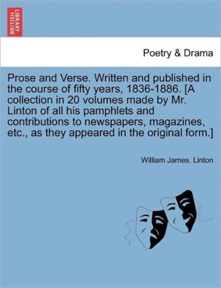 Prose and Verse. Written and Published in the Course of Fifty Years, 1836-1886. [A Collection in 20 Volumes Made by Mr. Linton of All His Pamphlets and Contributions to Newspapers, Magazines,