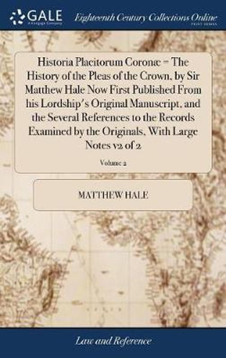 Historia Placitorum Coron = the History of the Pleas of the Crown, by Sir Matthew Hale Now First Published from His Lordship's Original Manuscript, and the Several References to the Records E