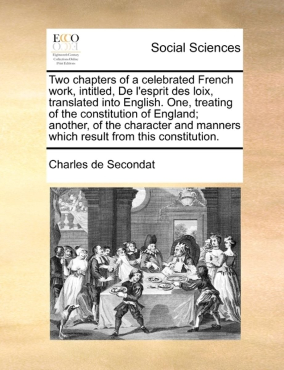Two Chapters of a Celebrated French Work, Intitled, de l'Esprit Des Loix, Translated Into English. One, Treating of the Constitution of England; Another, of the Character and Manners Which Re