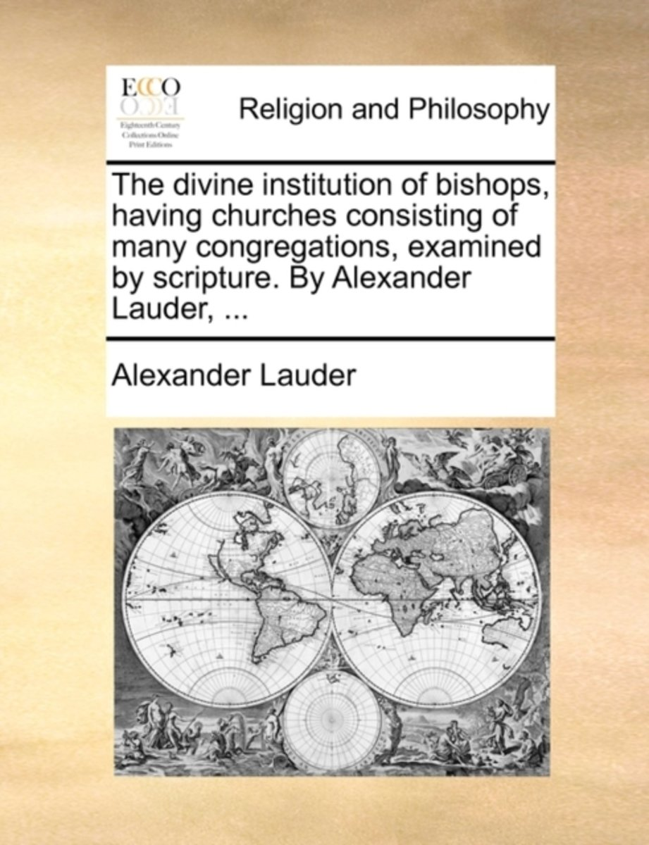 The Divine Institution of Bishops, Having Churches Consisting of Many Congregations, Examined by Scripture. by Alexander Lauder,