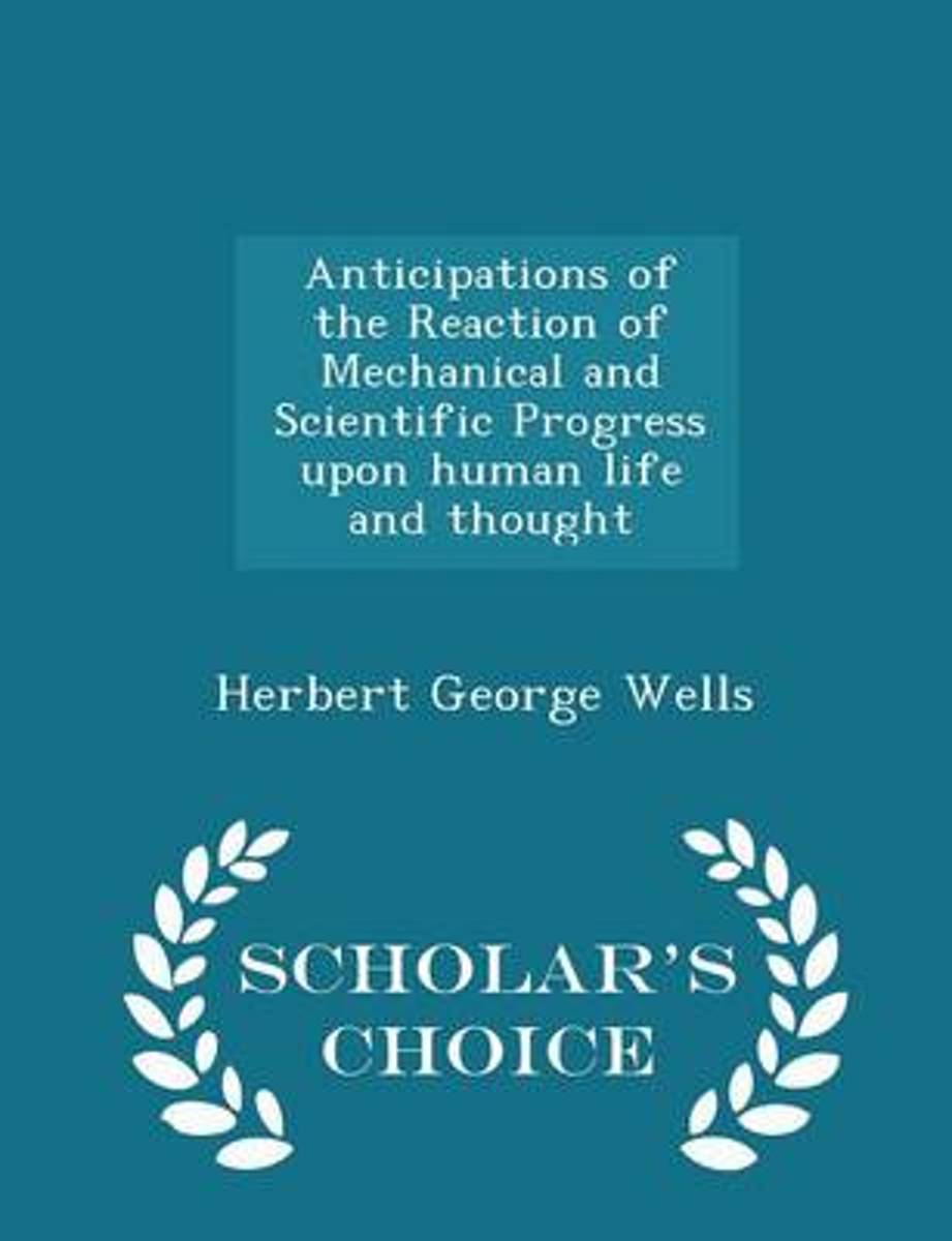 Anticipations of the Reaction of Mechanical and Scientific Progress Upon Human Life and Thought - Scholar's Choice Edition