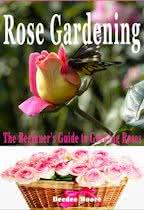 Rose Gardening: The Beginner's Guide to Growing Roses