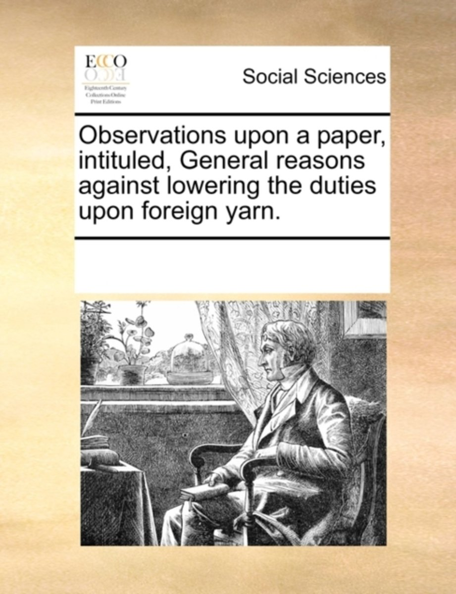 Observations Upon a Paper, Intituled, General Reasons Against Lowering the Duties Upon Foreign Yarn.