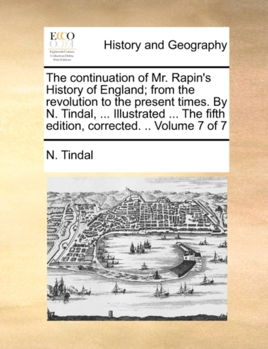 The Continuation of Mr. Rapin's History of England; From the Revolution to the Present Times. by N. Tindal, ... Illustrated ... the Fifth Edition, Corrected. .. Volume 7 of 7