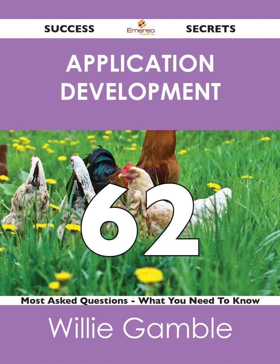 Application Development 62 Success Secrets - 62 Most Asked Questions On Application Development - What You Need To Know
