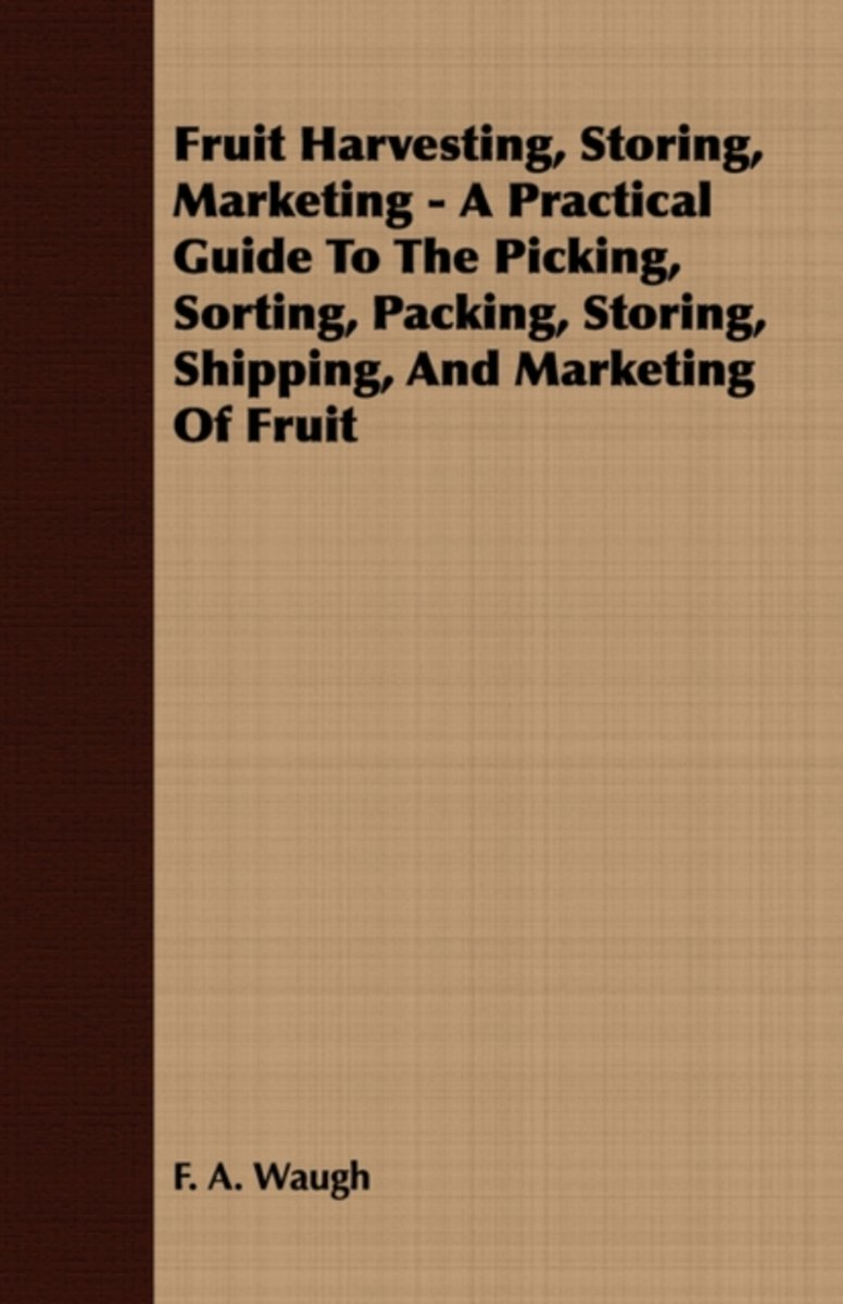 Fruit Harvesting, Storing, Marketing - A Practical Guide To The Picking, Sorting, Packing, Storing, Shipping, And Marketing Of Fruit