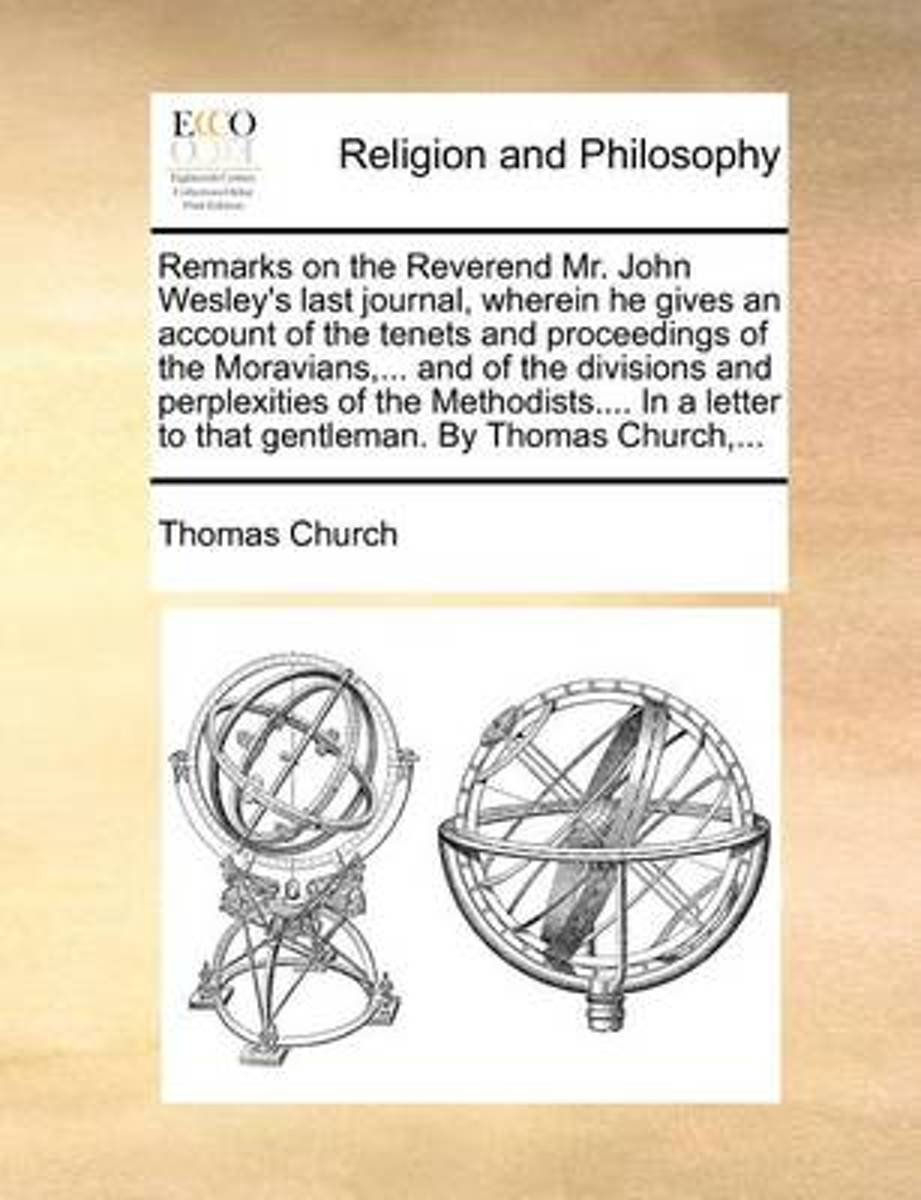 Remarks on the Reverend Mr. John Wesley's Last Journal, Wherein He Gives an Account of the Tenets and Proceedings of the Moravians, ... and of the Divisions and Perplexities of the Methodists