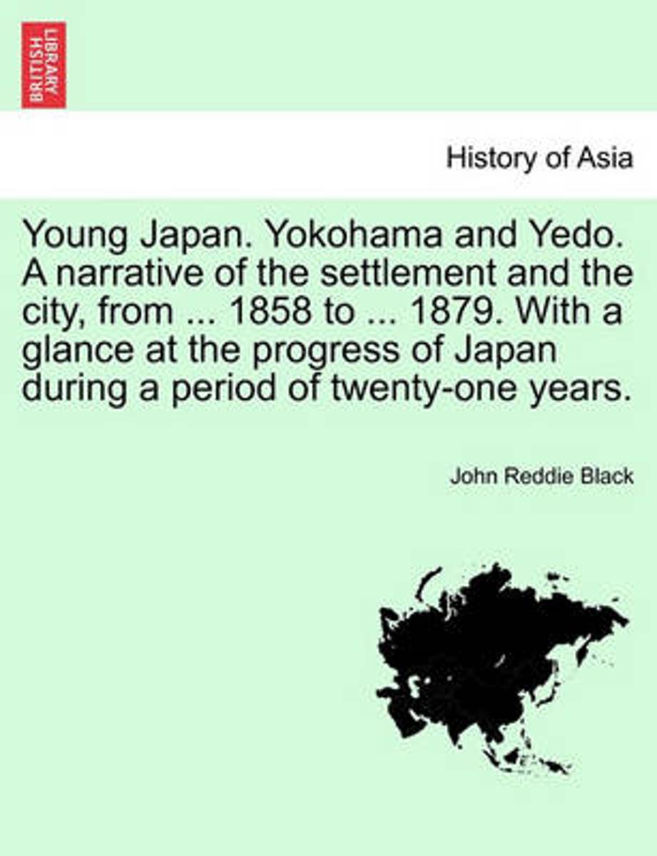 Young Japan. Yokohama and Yedo. a Narrative of the Settlement and the City, from ... 1858 to ... 1879. with a Glance at the Progress of Japan During a Period of Twenty-One Years. Vol.I.