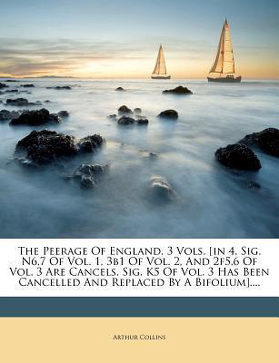 The Peerage of England. 3 Vols. [In 4. Sig. N6,7 of Vol. 1, 3b1 of Vol. 2, and 2f5,6 of Vol. 3 Are Cancels. Sig. K5 of Vol. 3 Has Been Cancelled and Replaced by a Bifolium]....