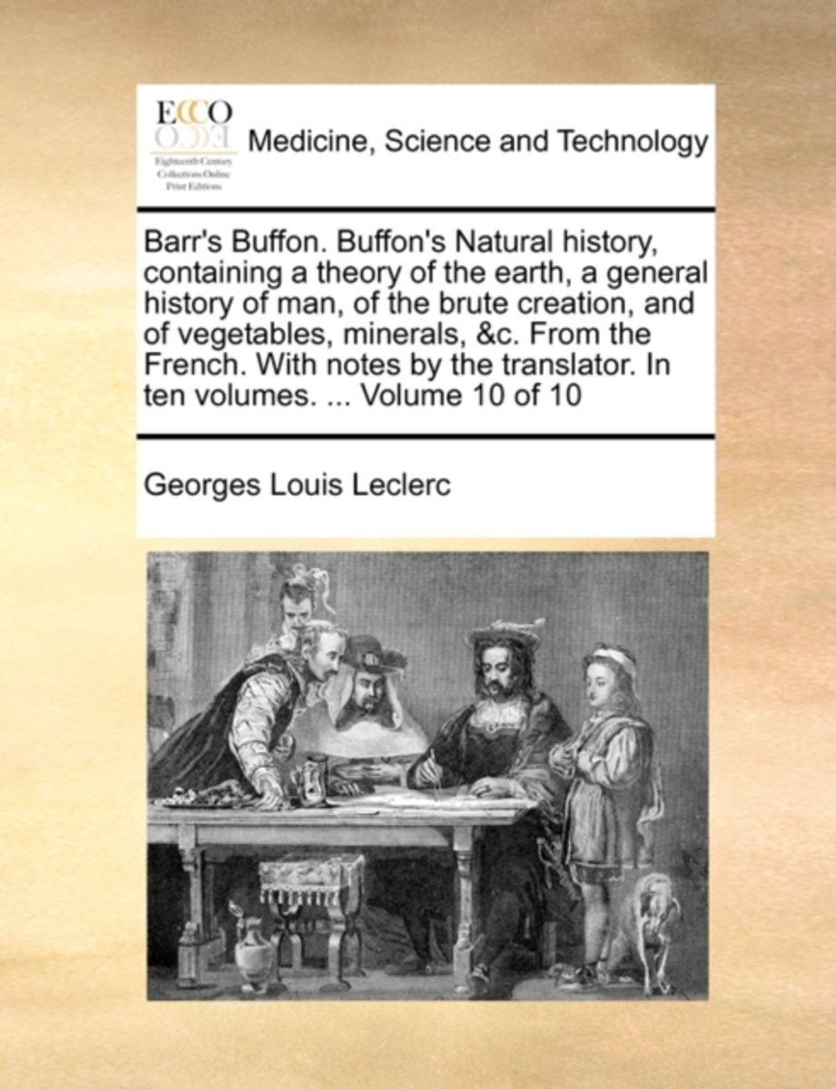 Barr's Buffon. Buffon's Natural History, Containing a Theory of the Earth, a General History of Man, of the Brute Creation, and of Vegetables, Minerals, &C. from the French. with Notes by the