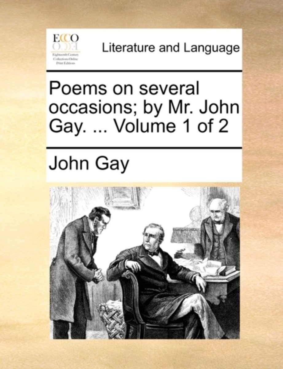 Poems on Several Occasions. by Mr. John Gay. ... Volume 1 of 2