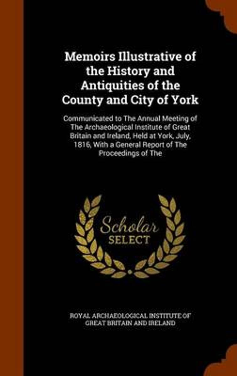 Memoirs Illustrative of the History and Antiquities of the County and City of York