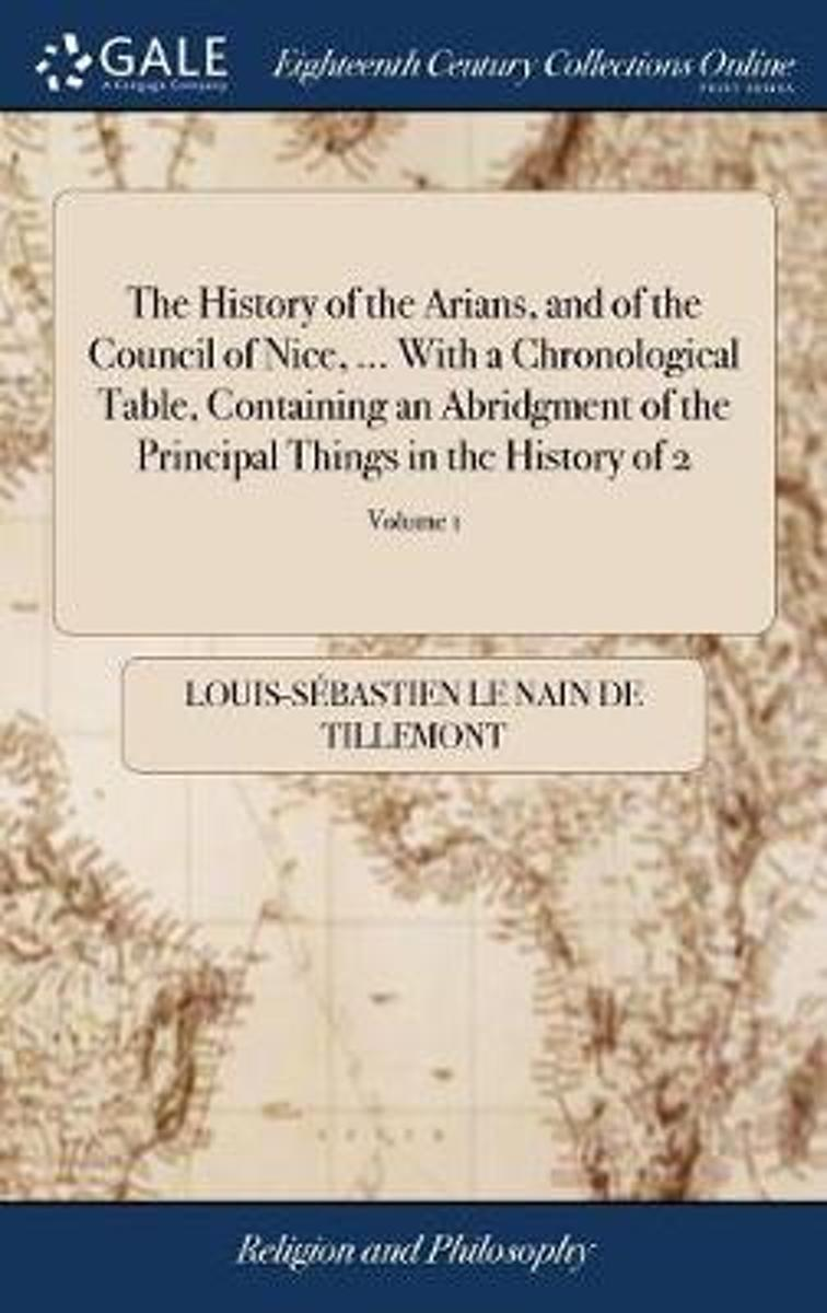 The History of the Arians, and of the Council of Nice, ... with a Chronological Table, Containing an Abridgment of the Principal Things in the History of 2; Volume 1