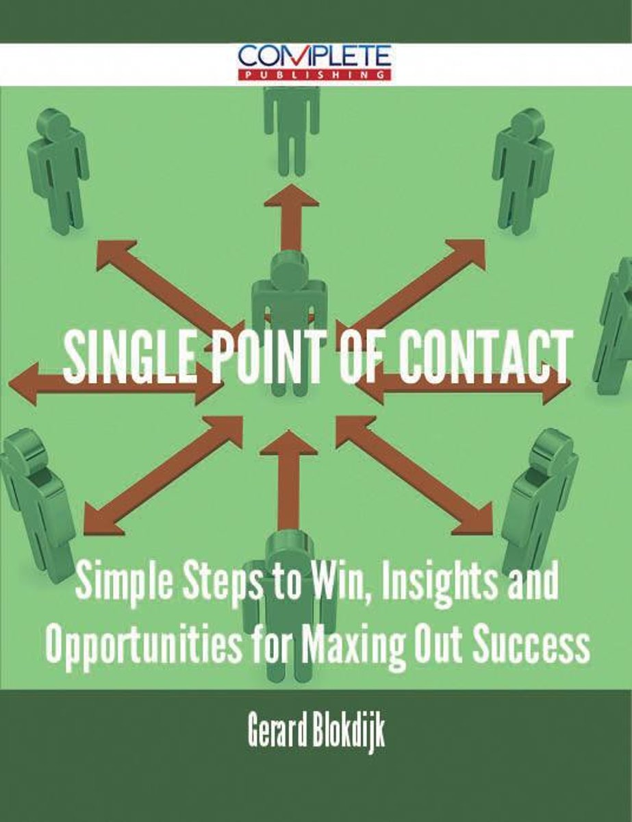 Single Point Of Contact - Simple Steps to Win, Insights and Opportunities for Maxing Out Success