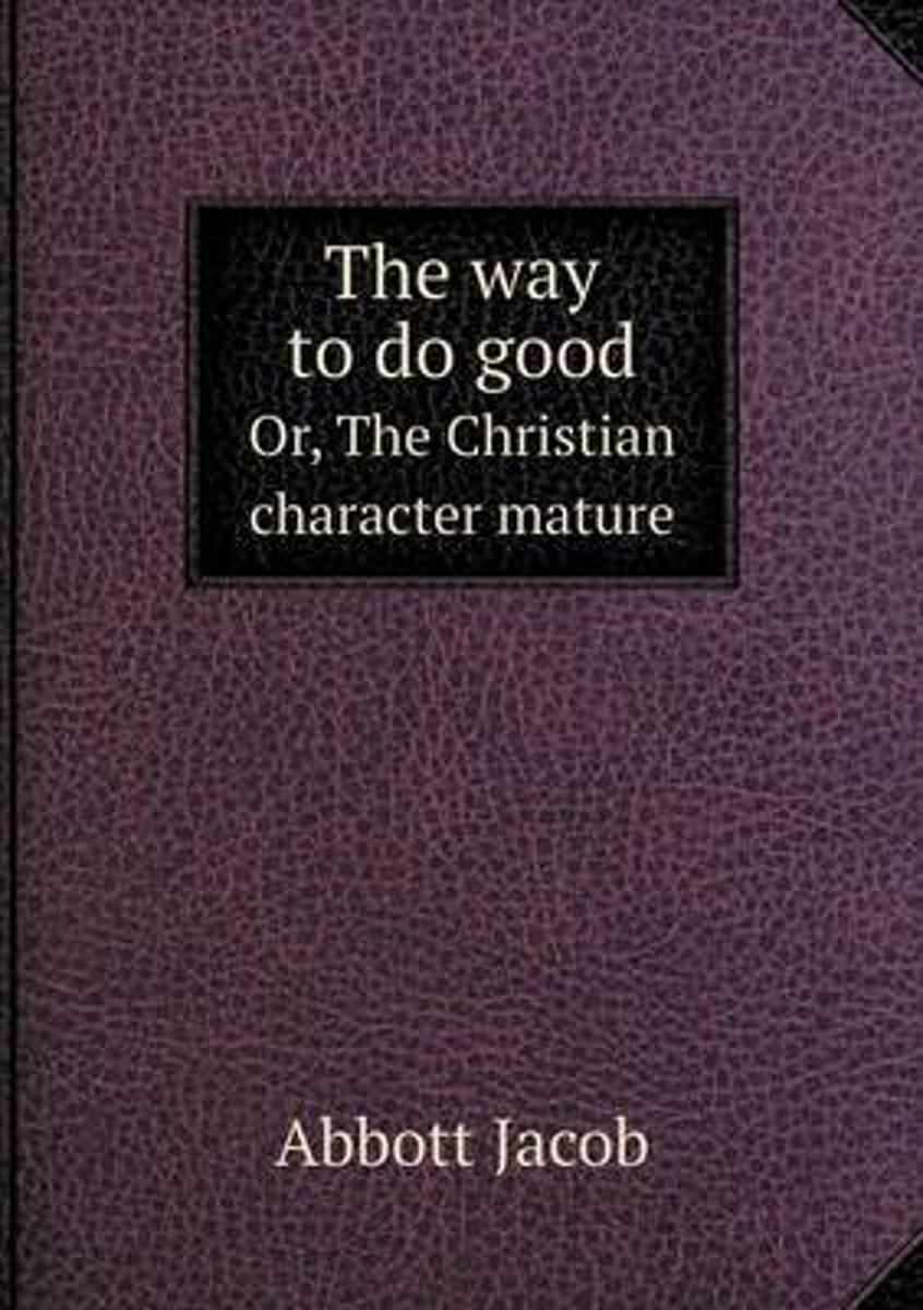 The Way to Do Good Or, the Christian Character Mature