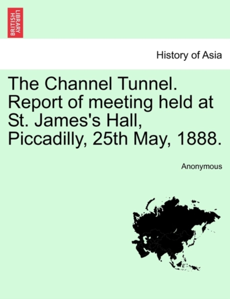 The Channel Tunnel. Report of Meeting Held at St. James's Hall, Piccadilly, 25th May, 1888.