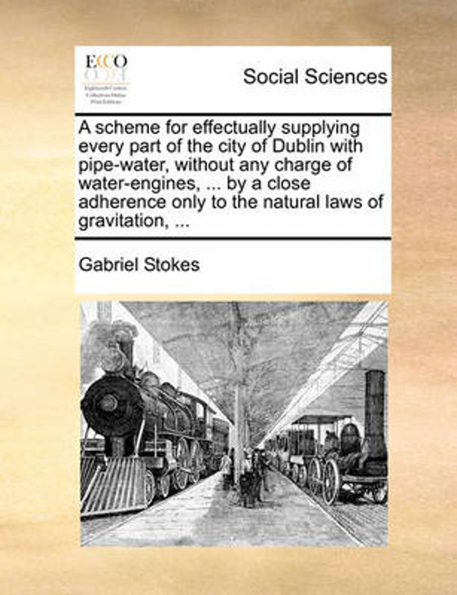 A Scheme for Effectually Supplying Every Part of the City of Dublin with Pipe-Water, Without Any Charge of Water-Engines, ... by a Close Adherence Only to the Natural Laws of Gravitation, ...