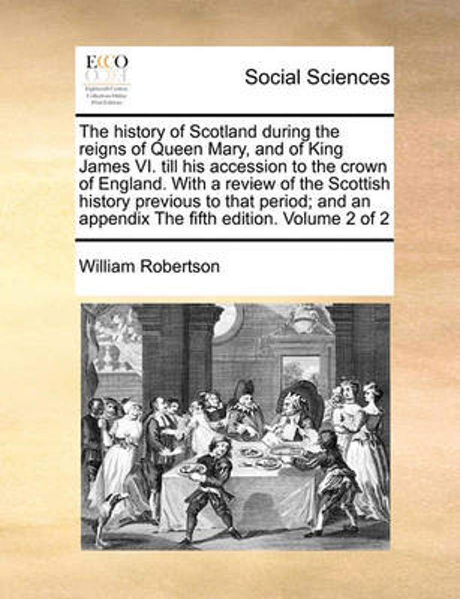 The History of Scotland During the Reigns of Queen Mary, and of King James VI. Till His Accession to the Crown of England. with a Review of the Scottish History Previous to That Period; And a