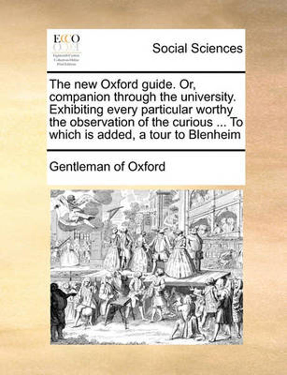 The New Oxford Guide. Or, Companion Through the University. Exhibiting Every Particular Worthy the Observation of the Curious ... to Which Is Added, a Tour to Blenheim