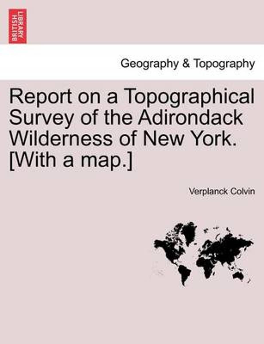 Report on a Topographical Survey of the Adirondack Wilderness of New York. [With a Map.]