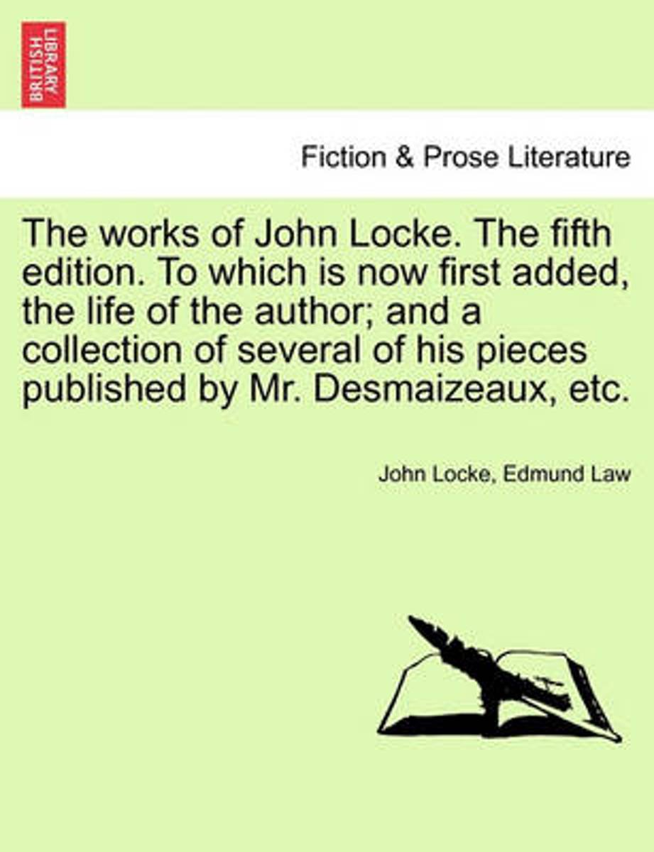 The Works of John Locke. the Fifth Edition. to Which Is Now First Added, the Life of the Author; And a Collection of Several of His Pieces Published by Mr. Desmaizeaux, Etc.