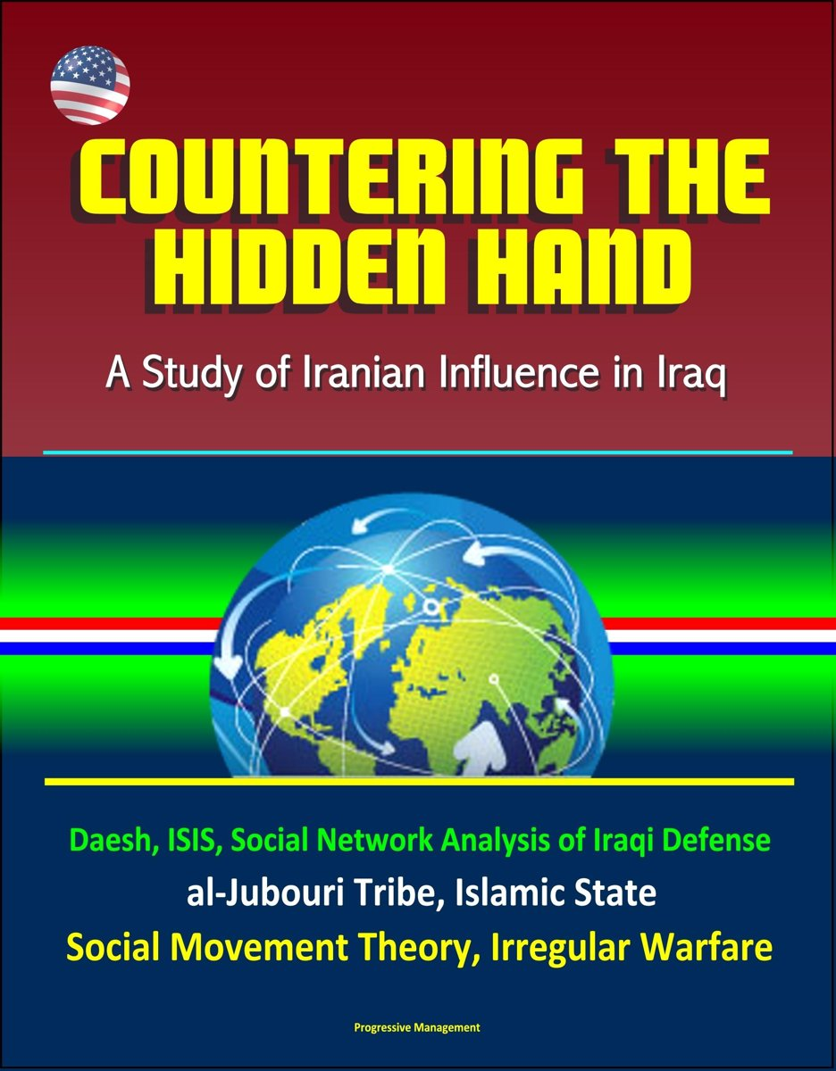 Countering the Hidden Hand: A Study of Iranian Influence in Iraq - Daesh, ISIS, Social Network Analysis of Iraqi Defense, al-Jubouri Tribe, Islamic State, Social Movement Theory, Irregular Wa