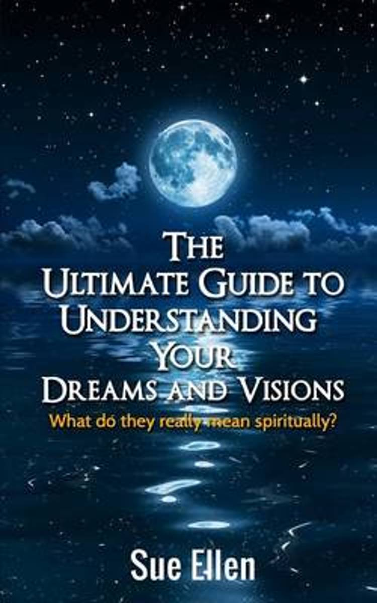 The Ultimate Guide to Understanding Your Dreams and Visions