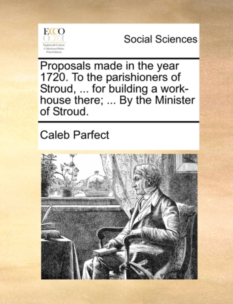 Proposals Made in the Year 1720. to the Parishioners of Stroud, ... for Building a Work-House There; ... by the Minister of Stroud