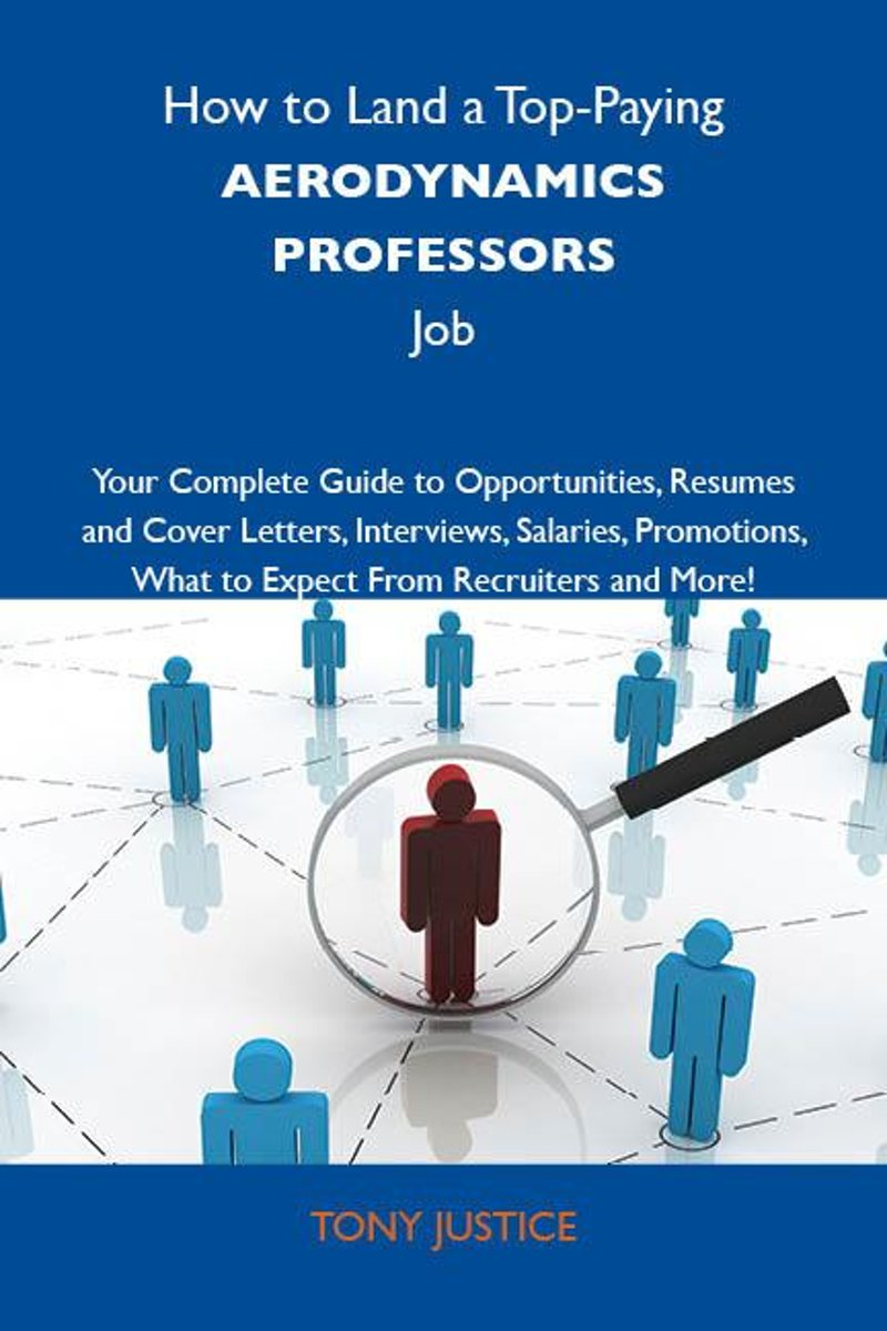 How to Land a Top-Paying Aerodynamics professors Job: Your Complete Guide to Opportunities, Resumes and Cover Letters, Interviews, Salaries, Promotions, What to Expect From Recruiters and Mor