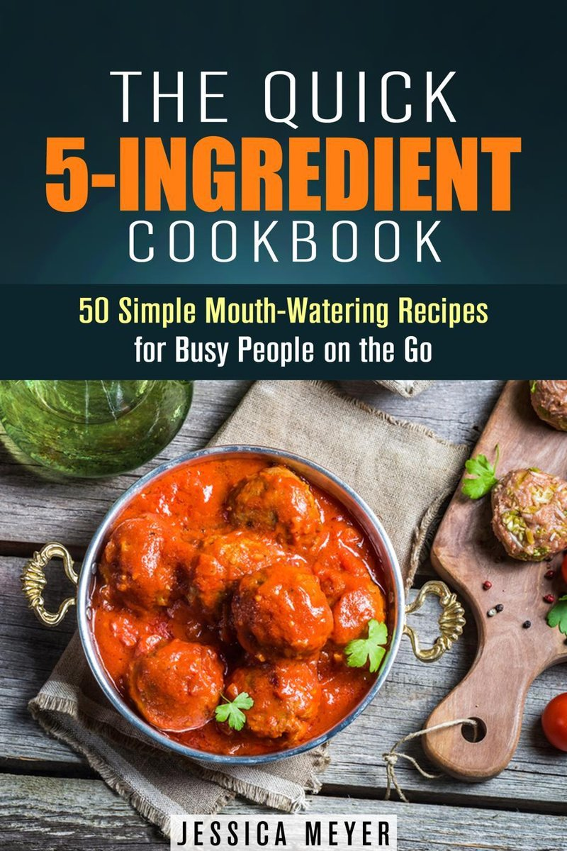 The Quick 5-Ingredient Cookbook: 50 Simple Mouth-Watering Recipes for Busy People on the Go