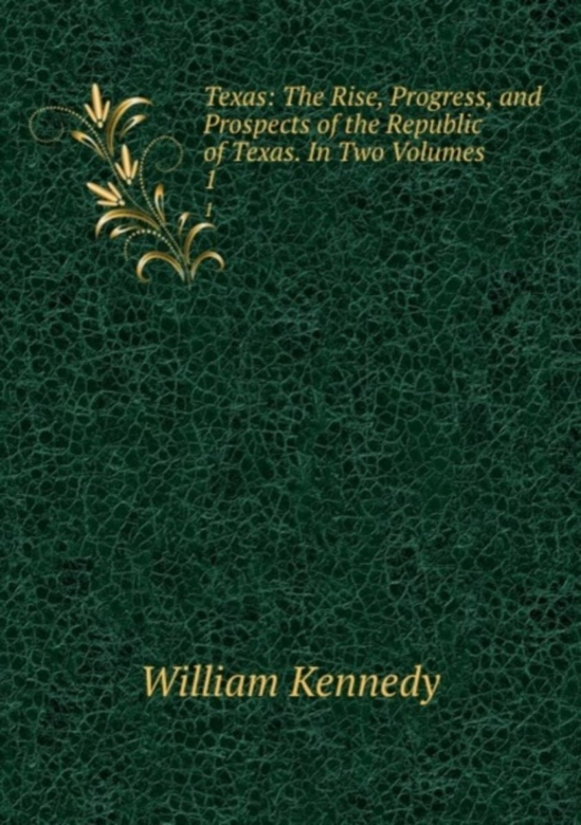 Texas: the Rise, Progress, and Prospects of the Republic of Texas. in Two Volumes