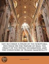 Life in Christ: A Study of the Scriptural Doctrine On the Nature of Man, the Object of the Divine Incarnation, and the Conditions of Human Immortality