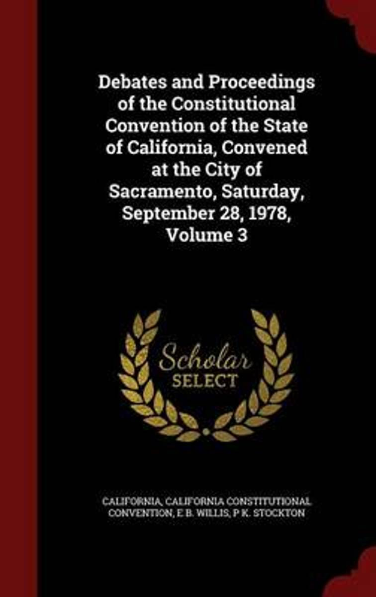 Debates and Proceedings of the Constitutional Convention of the State of California, Convened at the City of Sacramento, Saturday, September 28, 1978, Volume 3