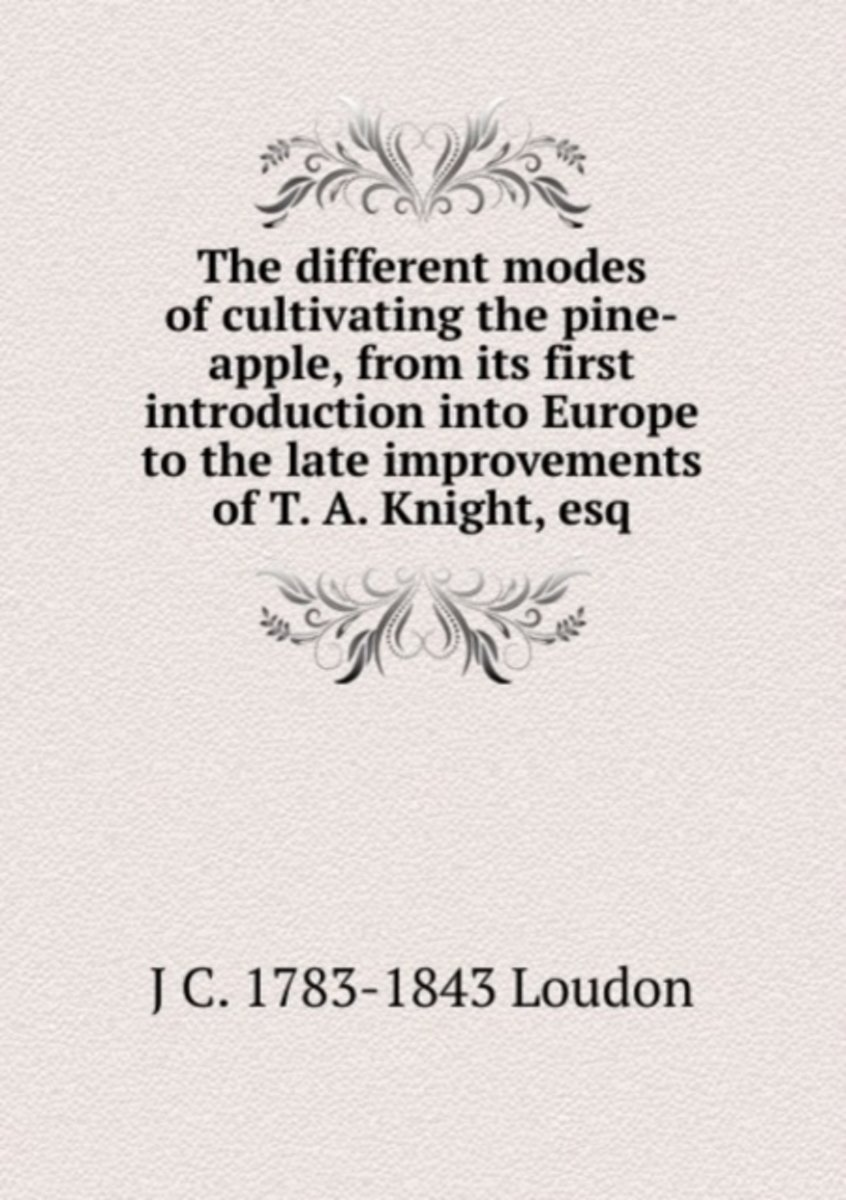 The Different Modes of Cultivating the Pine-Apple, from Its First Introduction Into Europe to the Late Improvements of T. A. Knight, Esq