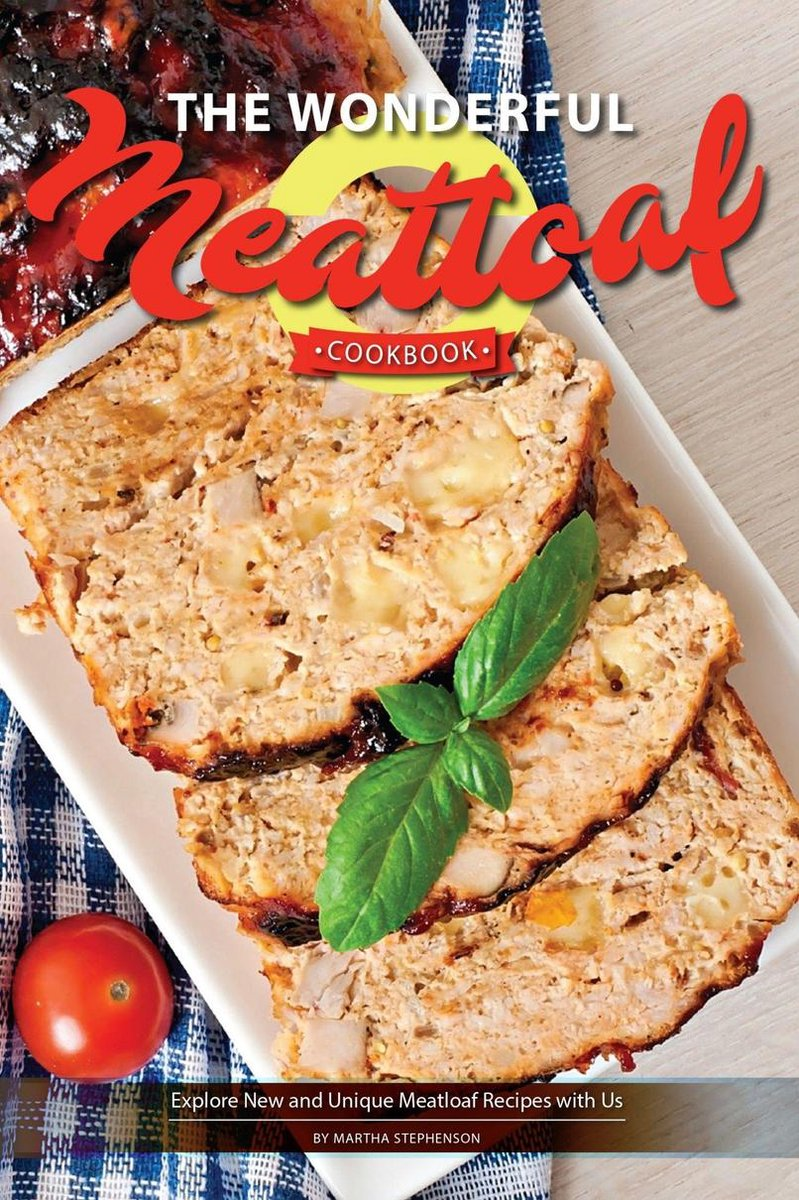 The Wonderful Meatloaf Cookbook: Explore New and Unique Meatloaf Recipes with Us