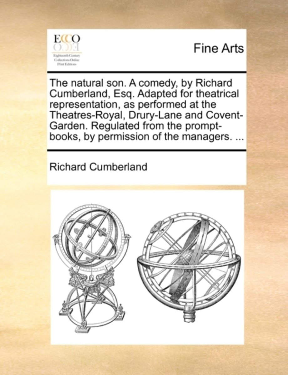 The Natural Son. a Comedy, by Richard Cumberland, Esq. Adapted for Theatrical Representation, as Performed at the Theatres-Royal, Drury-Lane and Covent-Garden. Regulated from the Prompt-Books