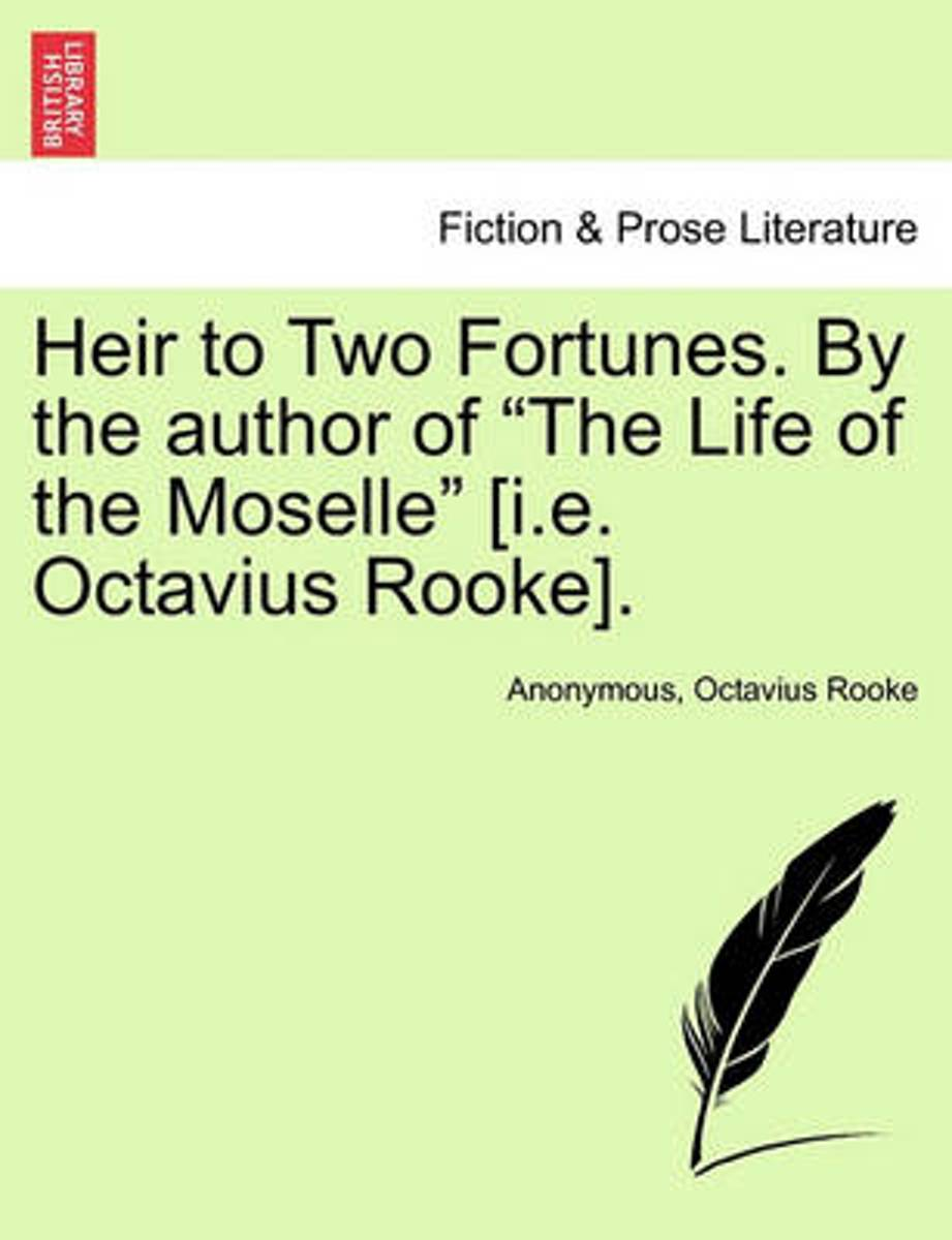 Heir to Two Fortunes. by the Author of The Life of the Moselle [I.E. Octavius Rooke]. Vol. III.