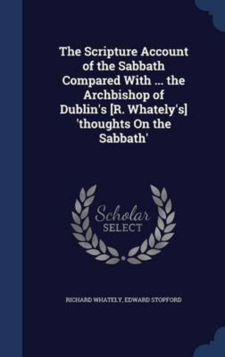 The Scripture Account of the Sabbath Compared with ... the Archbishop of Dublin's [R. Whately's] 'Thoughts on the Sabbath'