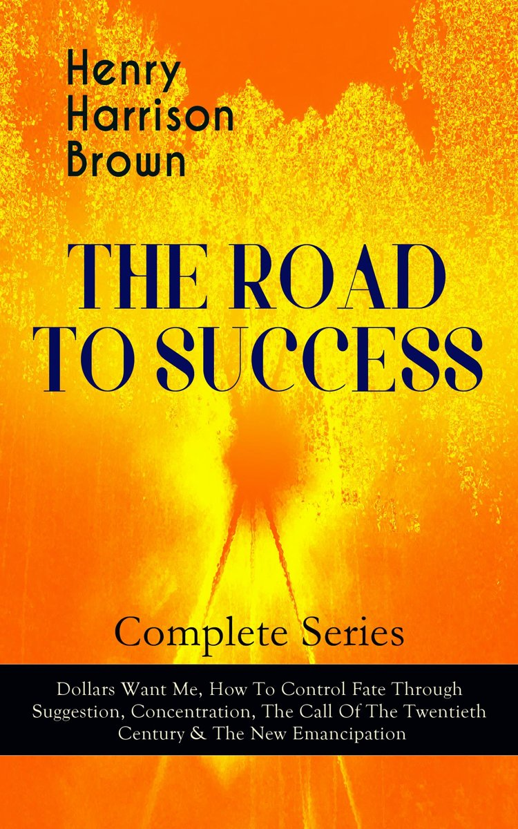 THE ROAD TO SUCCESS – Complete Series: Dollars Want Me, How To Control Fate Through Suggestion, Concentration, The Call Of The Twentieth Century & The New Emancipation