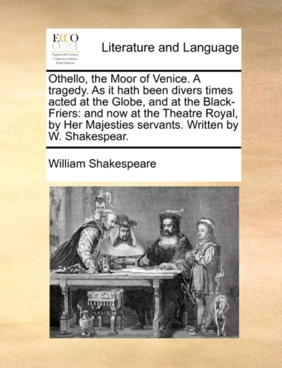 Othello, the Moor of Venice. a Tragedy. as It Hath Been Divers Times Acted at the Globe, and at the Black-Friers