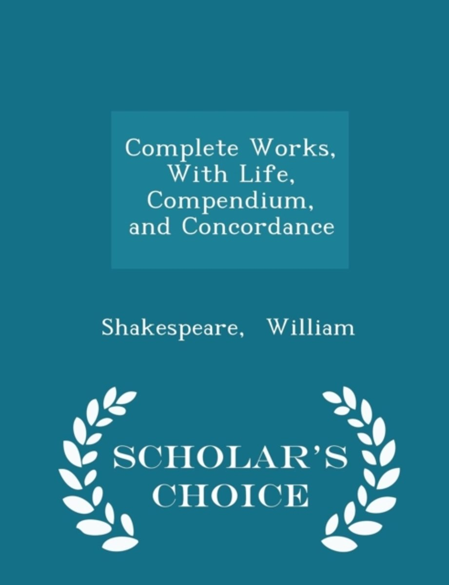 Complete Works, with Life, Compendium, and Concordance - Scholar's Choice Edition
