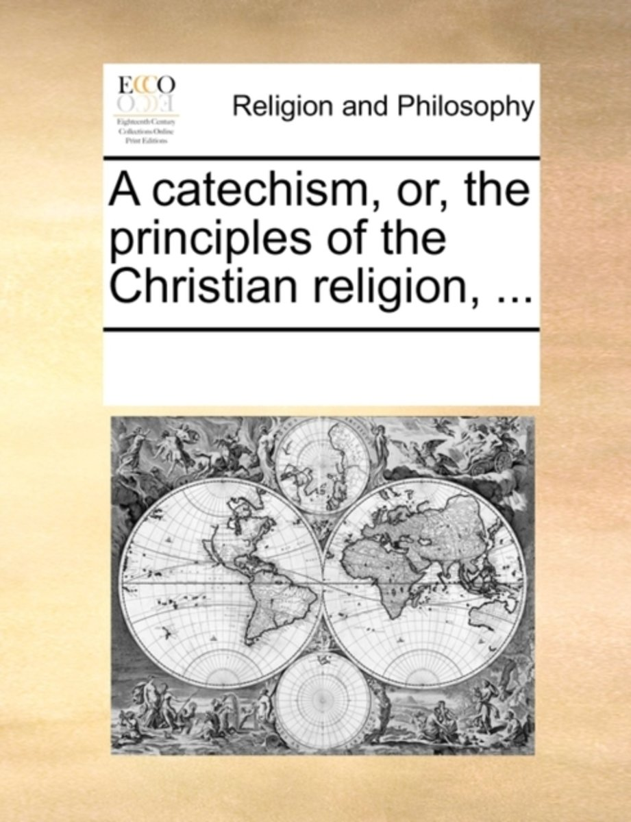 A Catechism, Or, the Principles of the Christian Religion,