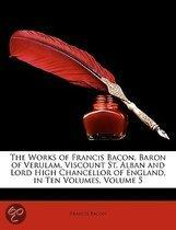 The Works Of Francis Bacon, Baron Of Verulam, Viscount St. Alban And Lord High Chancellor Of England, In Ten Volumes, Volume 5
