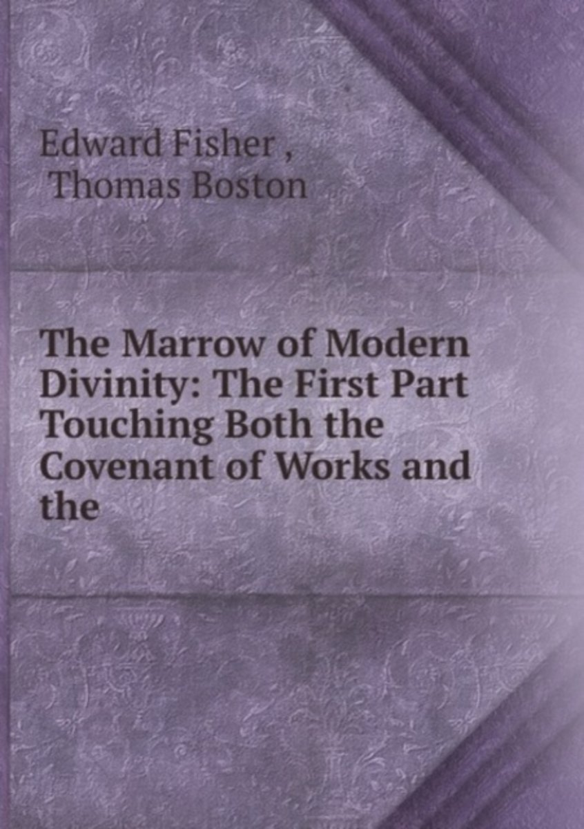 The Marrow of Modern Divinity: the First Part Touching Both the Covenant of Works and the .