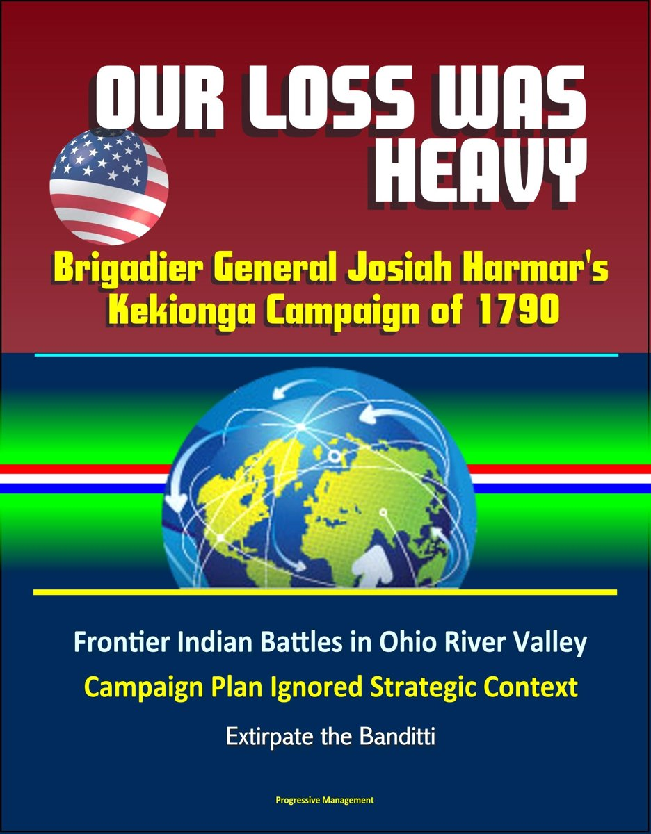 Our Loss Was Heavy: Brigadier General Josiah Harmar's Kekionga Campaign of 1790 – Frontier Indian Battles in Ohio River Valley, Campaign Plan Ignored Strategic Context, Extirpate the Banditti