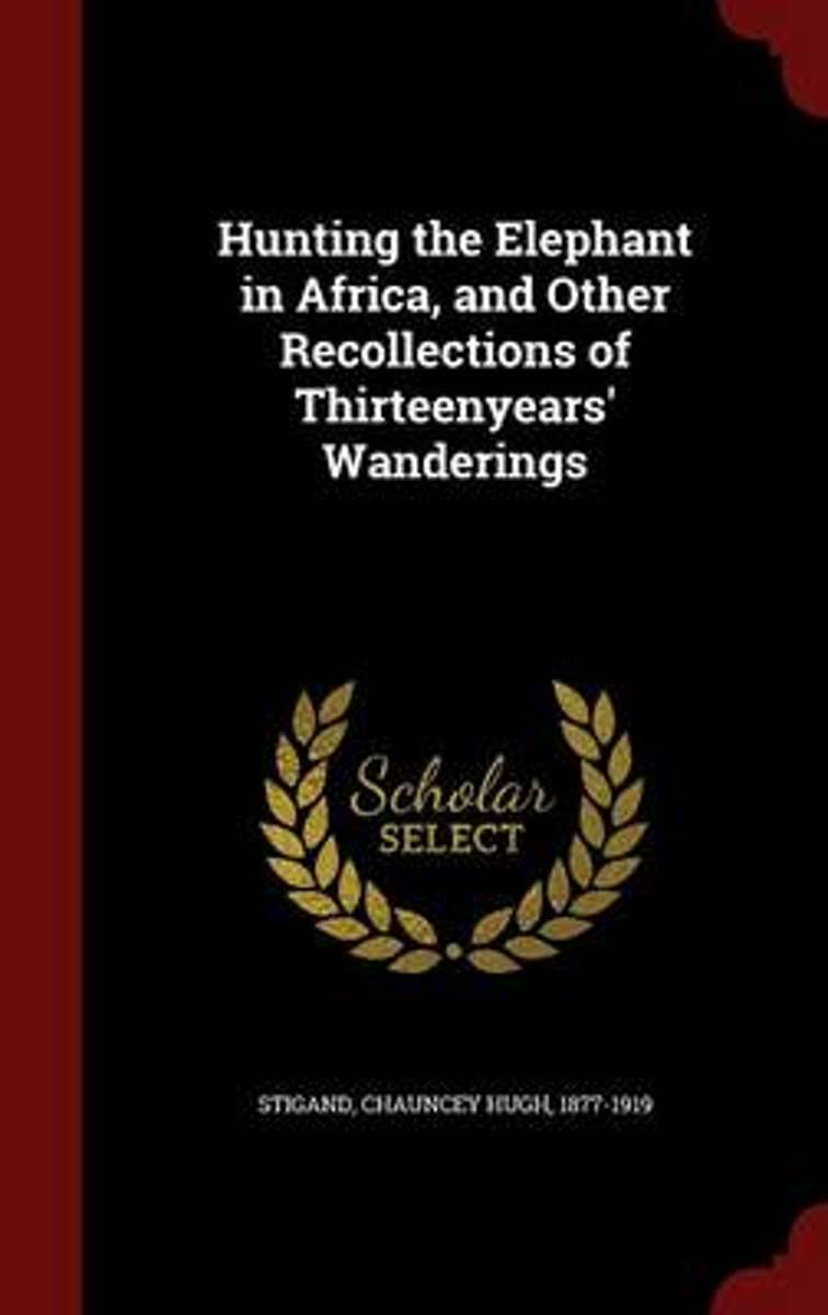 Hunting the Elephant in Africa, and Other Recollections of Thirteenyears' Wanderings