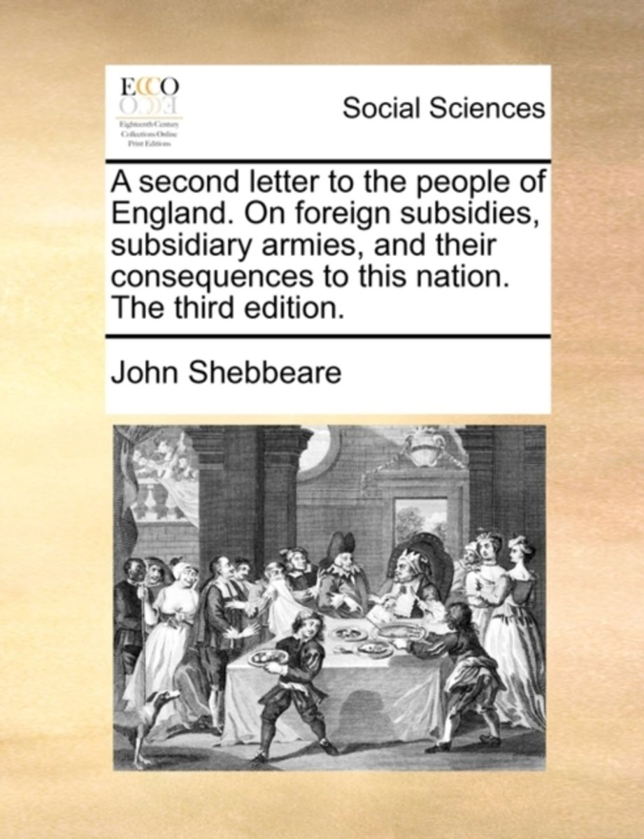 A Second Letter to the People of England. on Foreign Subsidies, Subsidiary Armies, and Their Consequences to This Nation. the Third Edition